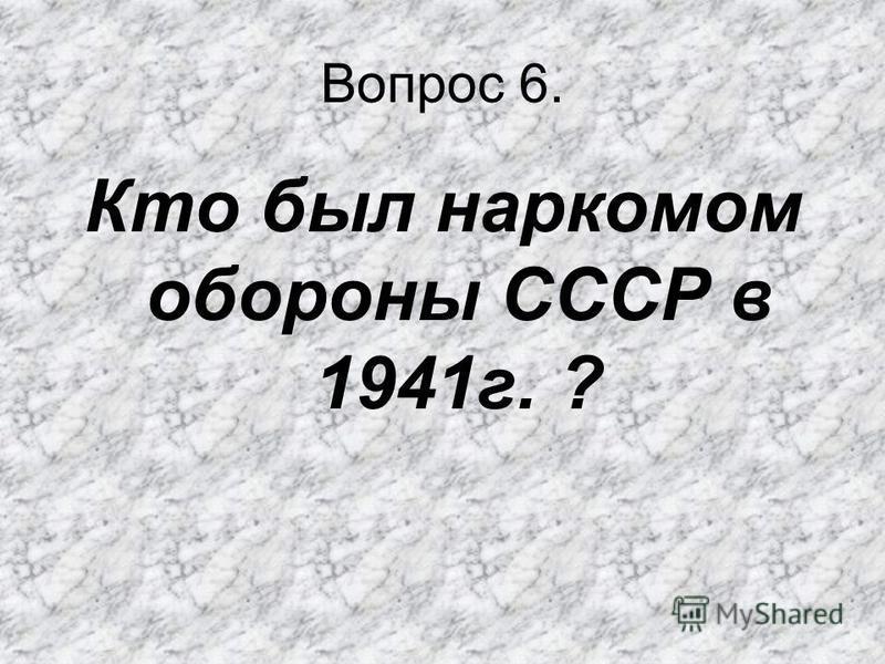Вопрос 6. Кто был наркомом обороны СССР в 1941 г. ?