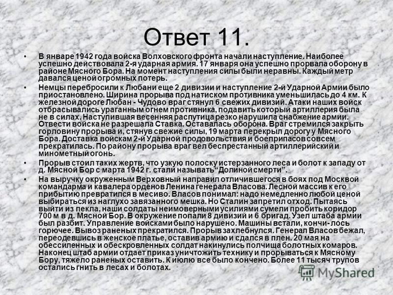 Ответ 11. В январе 1942 года войска Волховского фронта начали наступление. Наиболее успешно действовала 2-я ударная армия. 17 января она успешно прорвала оборону в районе Мясного Бора. На момент наступления силы были неравны. Каждый метр давался цено