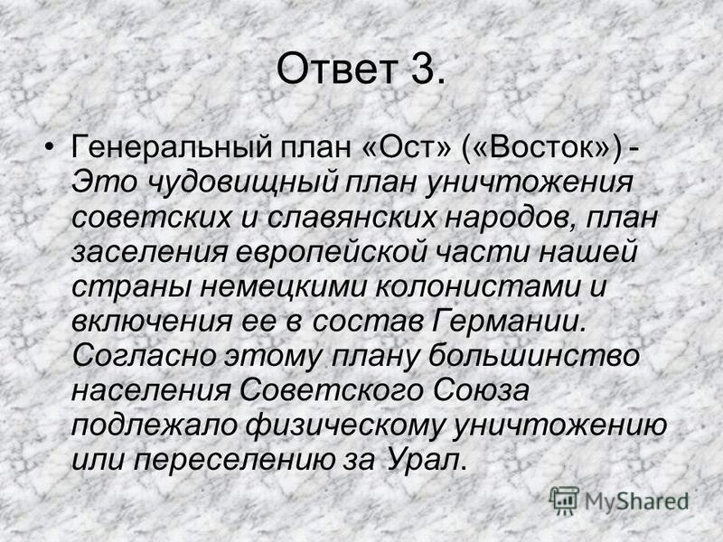 Ответ 3. Генеральный план «Ост» («Восток») - Это чудовищный план уничтожения советских и славянских народов, план заселения европейской части нашей страны немецкими колонистами и включения ее в состав Германии. Согласно этому плану большинство населе