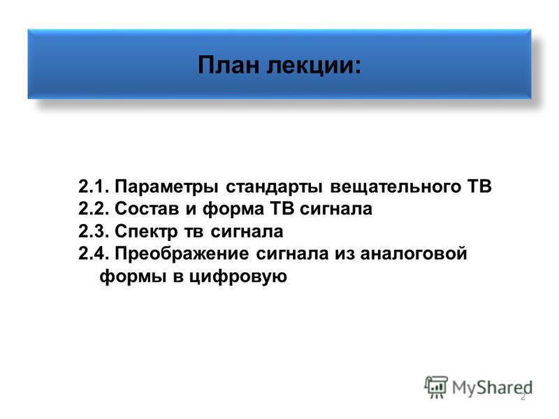 2 План лекции: 2.1. Параметры стандарты вещательного ТВ 2.2. Состав и форма ТВ сигнала 2.3. Спектр тв сигнала 2.4. Преображение сигнала из аналоговой формы в цифровую