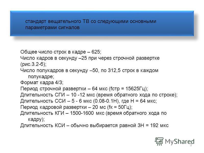 3 Общее число строк в кадре – 625; Число кадров в секунду –25 при через строчной развертке (рис.3.2-б); Число полукадров в секунду –50, по 312,5 строк в каждом полукадре; Формат кадра 4/3; Период строчной развертки – 64 мкс (fстр = 15625Гц); Длительн