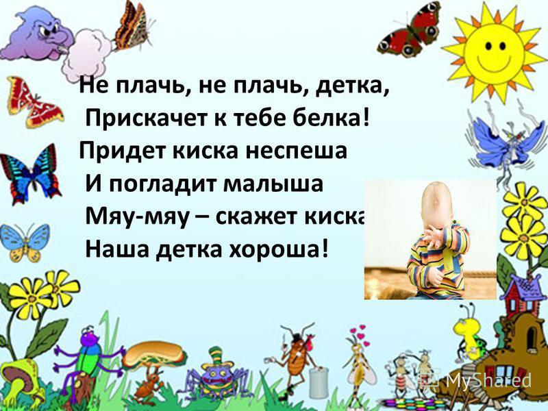 Не плачь, не плачь, детка, Прискачет к тебе белка! Придет киска не спеша И погладит малыша Мяу-мяу – скажет киска Наша детка хороша!