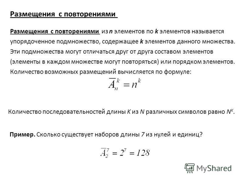 Размещения с повторениями из n элементов по k элементов называется упорядоченное подмножество, содержащее k элементов данного множества. Эти подмножества могут отличаться друг от друга составом элементов (элементы в каждом множестве могут повторяться