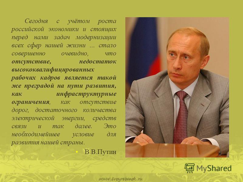 Сегодня с учётом роста российской экономики и стоящих перед нами задач модернизации всех сфер нашей жизни … стало совершенно очевидно, что отсутствие, недостаток высококвалифицированных рабочих кадров является такой же преградой на пути развития, как