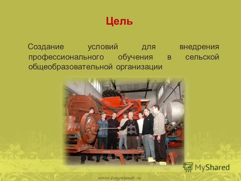 Цель Создание условий для внедрения профессионального обучения в сельской общеобразовательной организации
