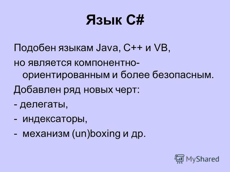 Язык С# Подобен языкам Java, C++ и VB, но является компонентно- ориентированным и более безопасным. Добавлен ряд новых черт: - делегаты, -индексаторы, -механизм (un)boxing и др.