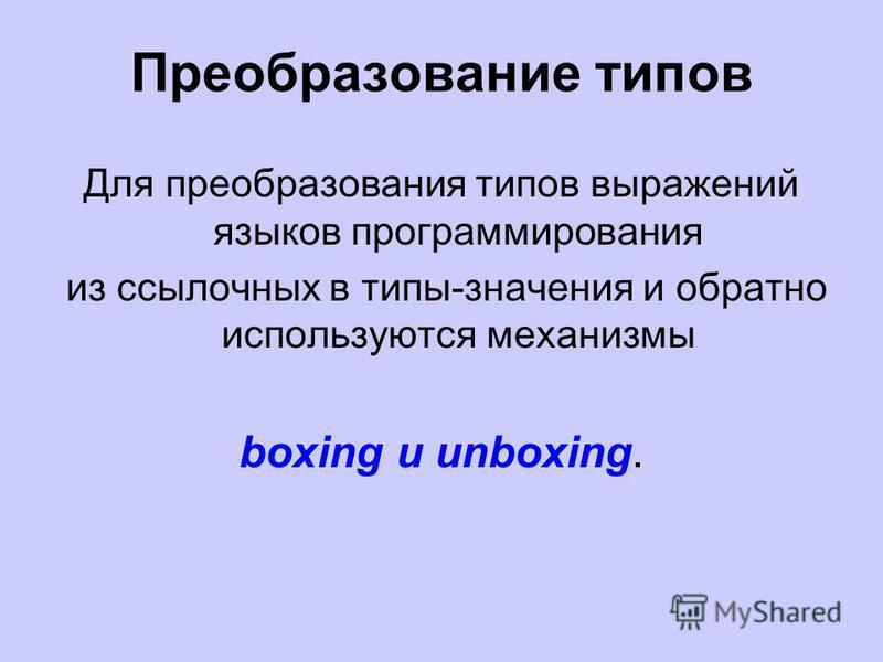 Преобразование типов Для преобразования типов выражений языков программирования из ссылочных в типы-значения и обратно используются механизмы boxing и unboxing.