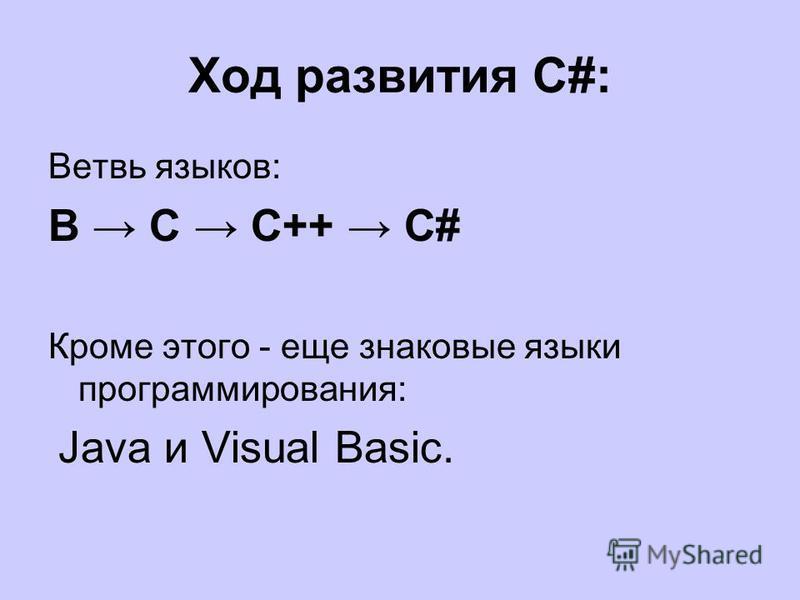 Ход развития С#: Ветвь языков: В С С++ С# Кроме этого - еще знаковые языки программирования: Java и Visual Basic.