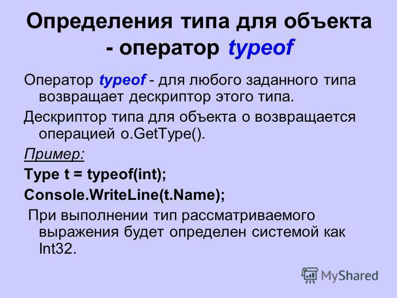 Определения типа для объекта - оператор typeof Оператор typeof - для любого заданного типа возвращает дескриптор этого типа. Дескриптор типа для объекта o возвращается операцией o.GetType(). Пример: Type t = typeof(int); Console.WriteLine(t.Name); Пр