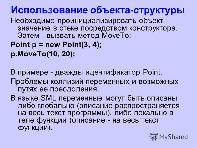 Использование объекта-структуры Необходимо проинициализировать объект- значение в стеке посредством конструктора. Затем - вызвать метод MoveTo: Point p = new Point(3, 4); p.MoveTo(10, 20); В примере - дважды идентификатор Point. Проблемы коллизий пер