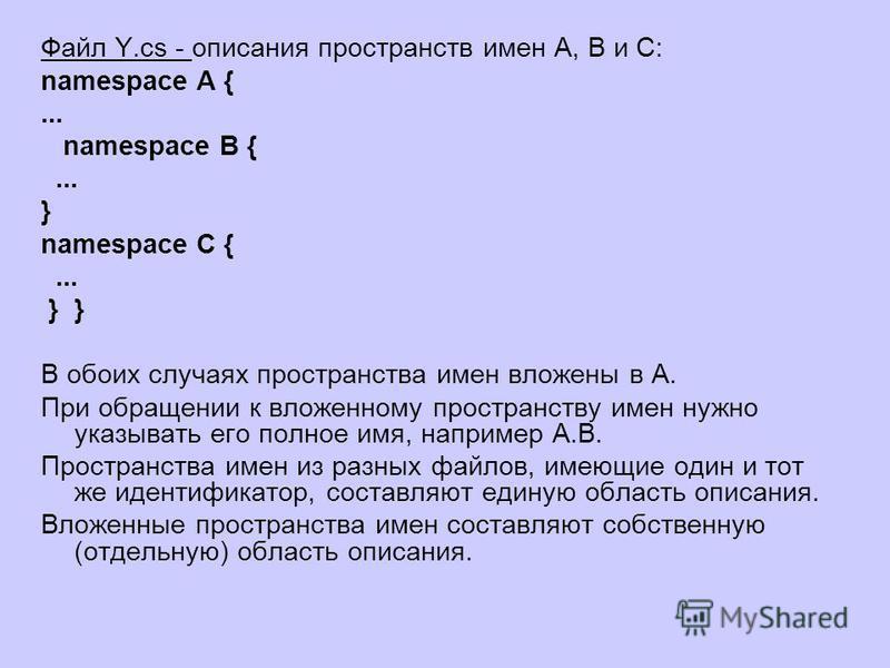 Файл Y.cs - описания пространств имен A, B и С: namespace A {... namespace B {... } namespace C {... }} В обоих случаях пространства имен вложены в A. При обращении к вложенному пространству имен нужно указывать его полное имя, например A.B. Простран