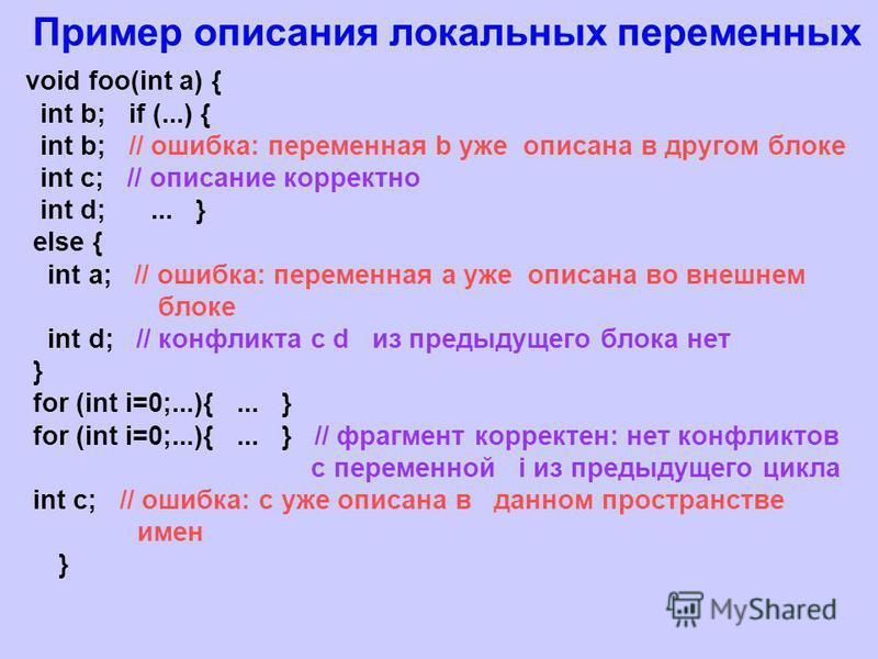 Пример описания локальных переменных void foo(int a) { int b; if (...) { int b; // ошибка: переменная b уже описана в другом блоке int c; // описание корректно int d;... } else { int a; // ошибка: переменная а уже описана во внешнем блоке int d; // к