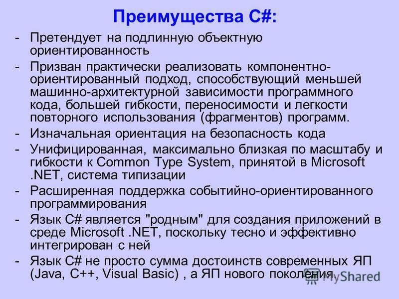 Преимущества С#: -Претендует на подлинную объектную ориентированность -Призван практически реализовать компонентно- ориентированный подход, способствующий меньшей машинно-архитектурной зависимости программного кода, большей гибкости, переносимости и