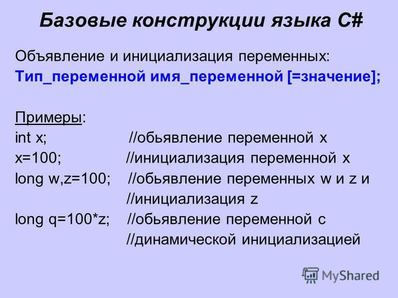 Базовые конструкции языка C# Объявление и инициализация переменных: Тип_переменной имя_переменной [=значение]; Примеры: int x; //обьявление переменной x x=100; //инициализация переменной x long w,z=100; //обьявление переменных w и z и //инициализация