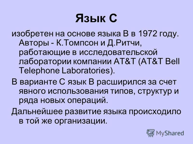 Язык С изобретен на основе языка B в 1972 году. Авторы - К.Томпсон и Д.Ритчи, работающие в исследовательской лаборатории компании AT&T (AT&T Bell Telephone Laboratories). В варианте C язык B расширился за счет явного использования типов, структур и р