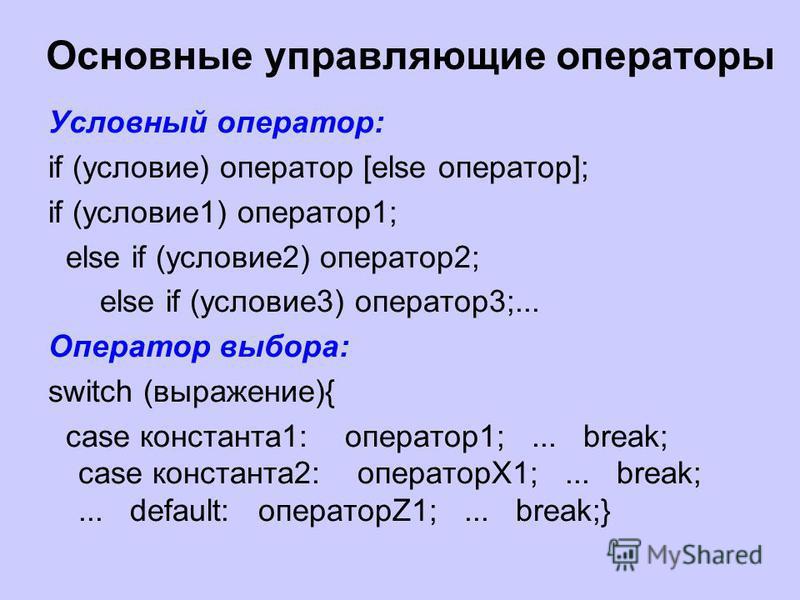 Основные управляющие операторы Условный оператор: if (условие) оператор [else оператор]; if (условие 1) оператор 1; else if (условие 2) оператор 2; else if (условие 3) оператор 3;... Оператор выбора: switch (выражение){ case константа 1: оператор 1;.