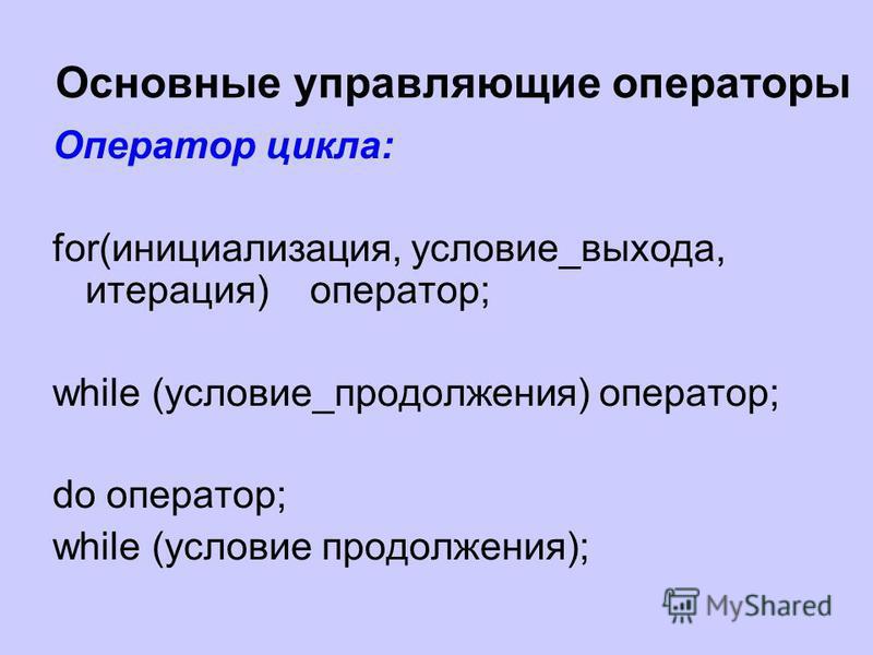 Основные управляющие операторы Оператор цикла: for(инициализация, условие_выхода, итерация) оператор; while (условие_продолжения) оператор; do оператор; while (условие продолжения);