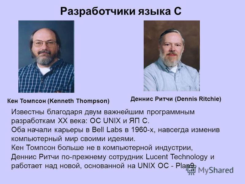 Разработчики языка С Кен Томпсон (Kenneth Thompson) Деннис Ритчи (Dennis Ritchie) Известны благодаря двум важнейшим программным разработкам XX века: ОС UNIX и ЯП C. Оба начали карьеры в Bell Labs в 1960-х, навсегда изменив компьютерный мир своими иде