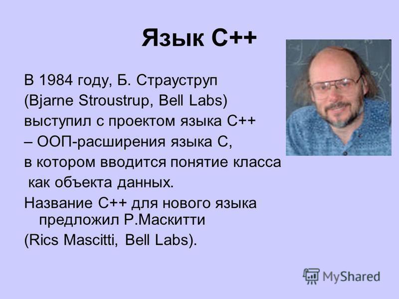 Язык С++ В 1984 году, Б. Страуструп (Bjarne Stroustrup, Bell Labs) выступил с проектом языка С++ – ООП-расширения языка C, в котором вводится понятие класса как объекта данных. Название C++ для нового языка предложил Р.Маскитти (Rics Mascitti, Bell L