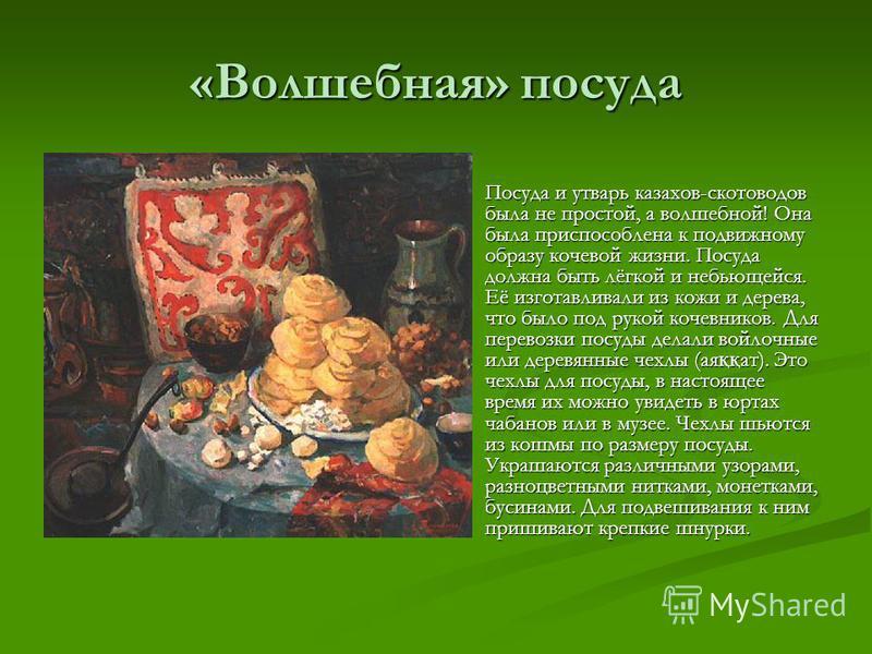«Волшебная» посуда Посуда и утварь казахов-скотоводов была не простой, а волшебной! Она была приспособлена к подвижному образу кочевой жизни. Посуда должна быть лёгкой и небьющейся. Её изготавливали из кожи и дерева, что было под рукой кочевников. Дл