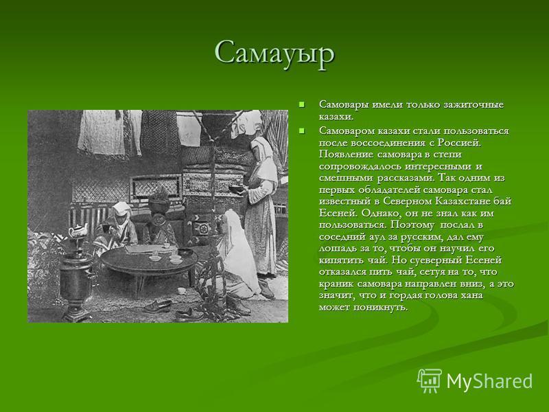 Самауыр Самовары имели только зажиточные казахи. Самоваром казахи стали пользоваться после воссоединения с Россией. Появление самовара в степи сопровождалось интересными и смешными рассказами. Так одним из первых обладателей самовара стал известный в