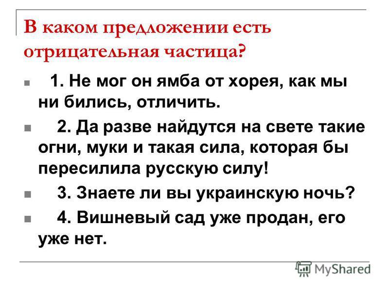 В каком предложении есть отрицательная частица? 1. Не мог он ямба от хорея, как мы ни бились, отличить. 2. Да разве найдутся на свете такие огни, муки и такая сила, которая бы пересилила русскую силу! 3. Знаете ли вы украинскую ночь? 4. Вишневый сад