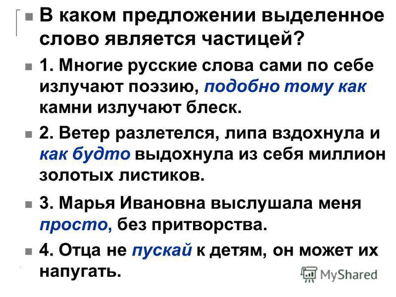 В каком предложении выделенное слово является частицей? 1. Многие русские слова сами по себе излучают поэзию, подобно тому как камни излучают блеск. 2. Ветер разлетелся, липа вздохнула и как будто выдохнула из себя миллион золотых листиков. 3. Марья