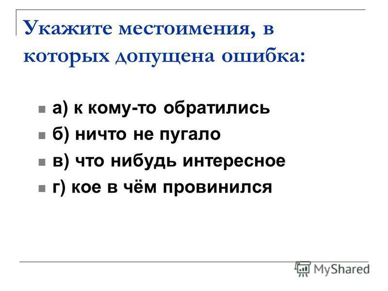 Укажите местоимения, в которых допущена ошибка: а) к кому-то обратились б) ничто не пугало в) что нибудь интересное г) кое в чём провинился