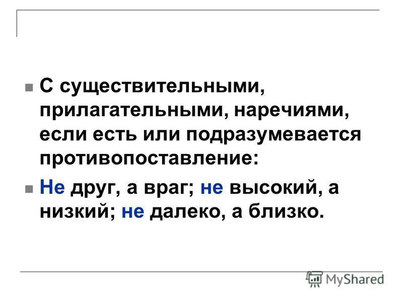 С существительными, прилагательными, наречиями, если есть или подразумевается противопоставление: Не друг, а враг; не высокий, а низкий; не далеко, а близко.