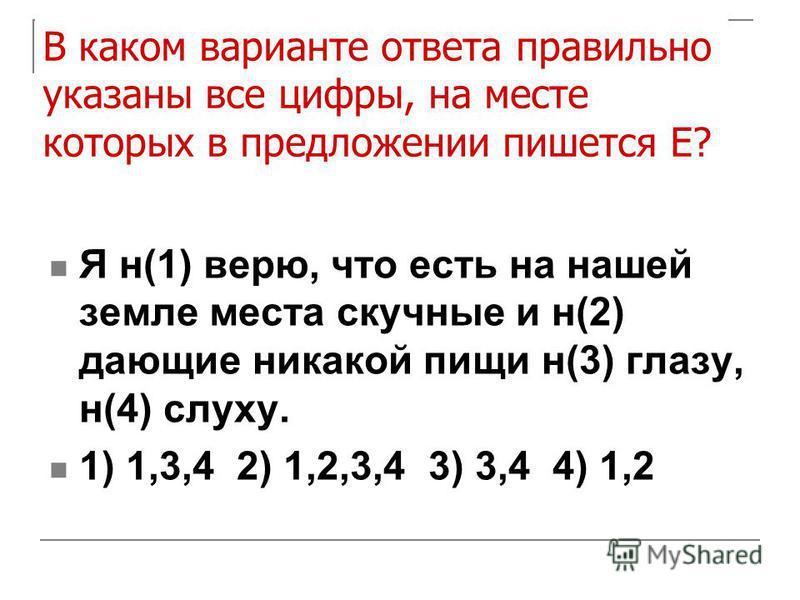 В каком варианте ответа правильно указаны все цифры, на месте которых в предложении пишется Е? Я н(1) верю, что есть на нашей земле места скучные и н(2) дающие никакой пищи н(3) глазу, н(4) слуху. 1) 1,3,4 2) 1,2,3,4 3) 3,4 4) 1,2