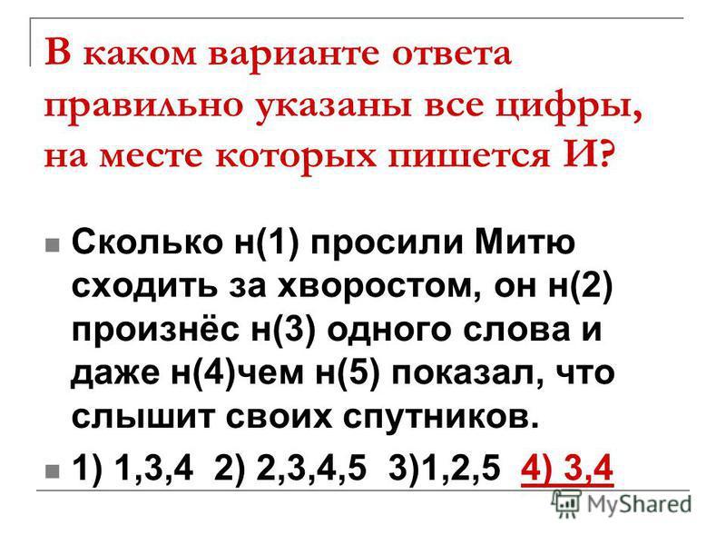 В каком варианте ответа правильно указаны все цифры, на месте которых пишется И? Сколько н(1) просили Митю сходить за хворостом, он н(2) произнёс н(3) одного слова и даже н(4)чем н(5) показал, что слышит своих спутников. 1) 1,3,4 2) 2,3,4,5 3)1,2,5 4