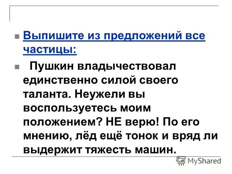 Выпишите из предложений все частицы: Пушкин владычествовал единственно силой своего таланта. Неужели вы воспользуетесь моим положением? НЕ верю! По его мнению, лёд ещё тонок и вряд ли выдержит тяжесть машин.