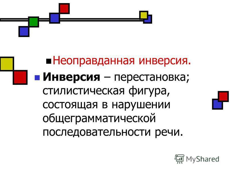Неоправданная инверсия. Инверсия – перестановка; стилистическая фигура, состоящая в нарушении общеграмматической последовательности речи.