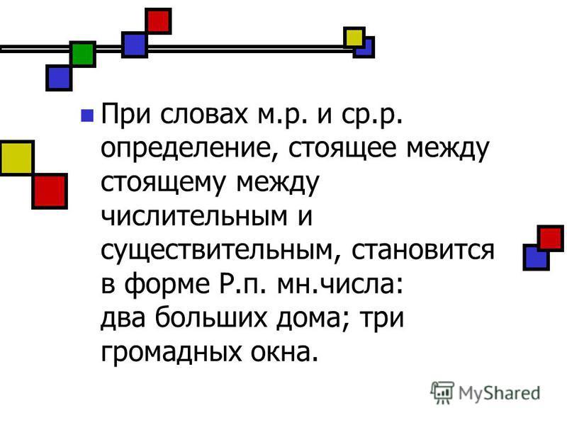 При словах м.р. и ср.р. определение, стоящее между стоящему между числительным и существительным, становится в форме Р.п. мн.числа: два больших дома; три громадных окна.