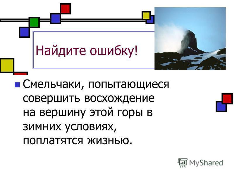 Найдите ошибку! Смельчаки, попытающиеся совершить восхождение на вершину этой горы в зимних условиях, поплатятся жизнью.