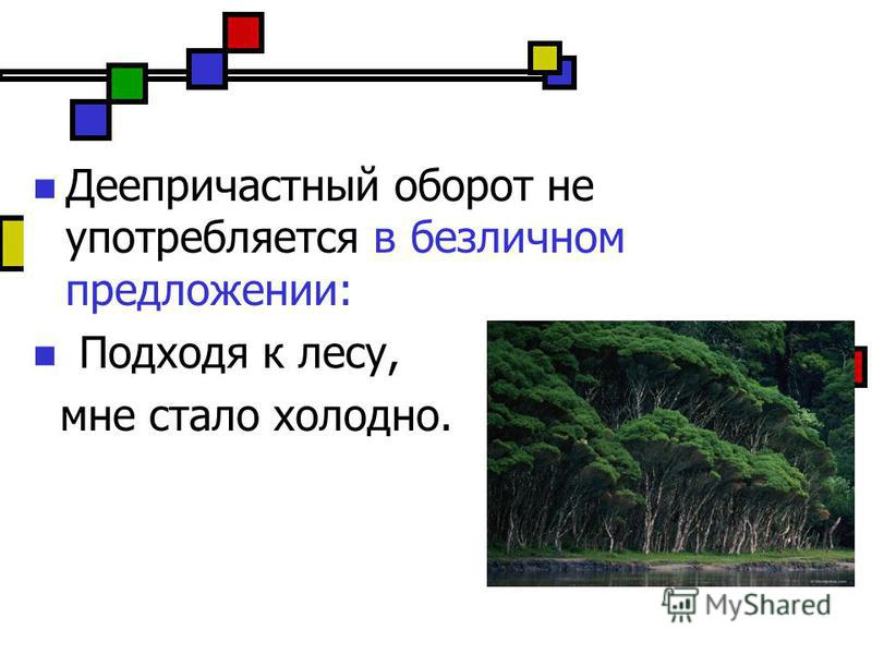 Деепричастный оборот не употребляется в безличном предложении: Подходя к лесу, мне стало холодно.