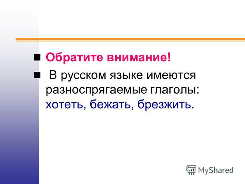 Обратите внимание! В русском языке имеются разноспрягаемые глаголы: хотеть, бежать, брезжить.