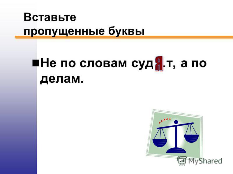 Не по словам суд…т, а по делам. Вставьте пропущенные буквы
