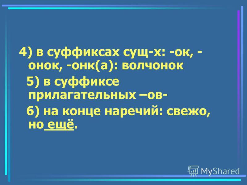 4) в суффиксах сущ-х: -ок, - нок, -нок(а): волчнок 5) в суффиксе прилагательных –ов- 6) на конце наречьий: свежо, но ещеё.
