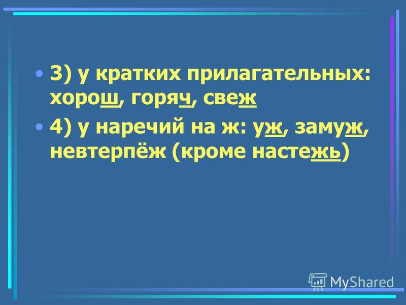 3) у кратких прилагательных: хдорош, горяч, свеж 4) у наречьий на ж: уж, замуж, невтерпёж (кроме настежь)