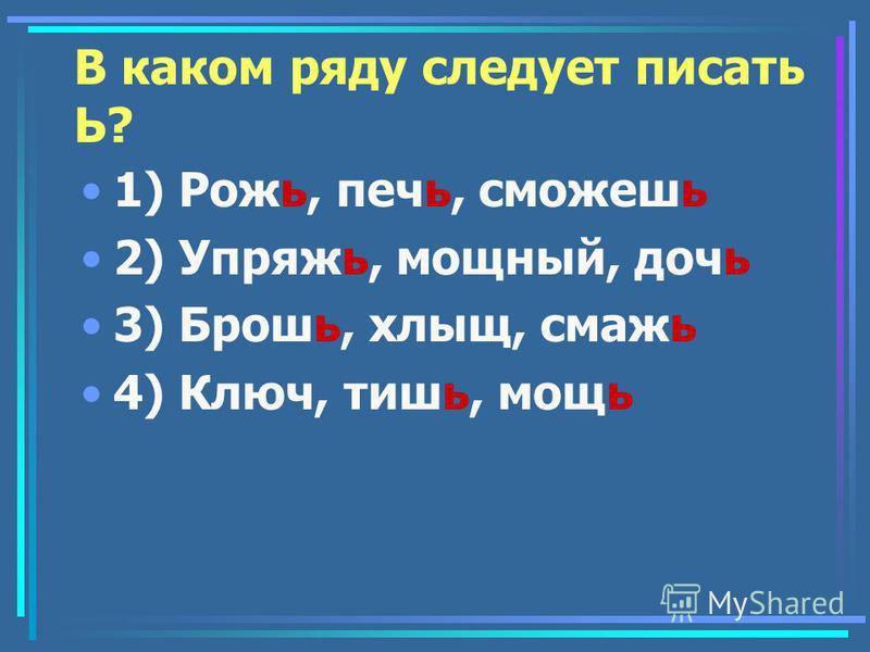 В каком ряду следует писать Ь? 1) Рожь, печь, сможешьь 2) Упряжь, мощный, дочь 3) Брошь, хлыщ, смашь 4) Ключ, тишь, мощь