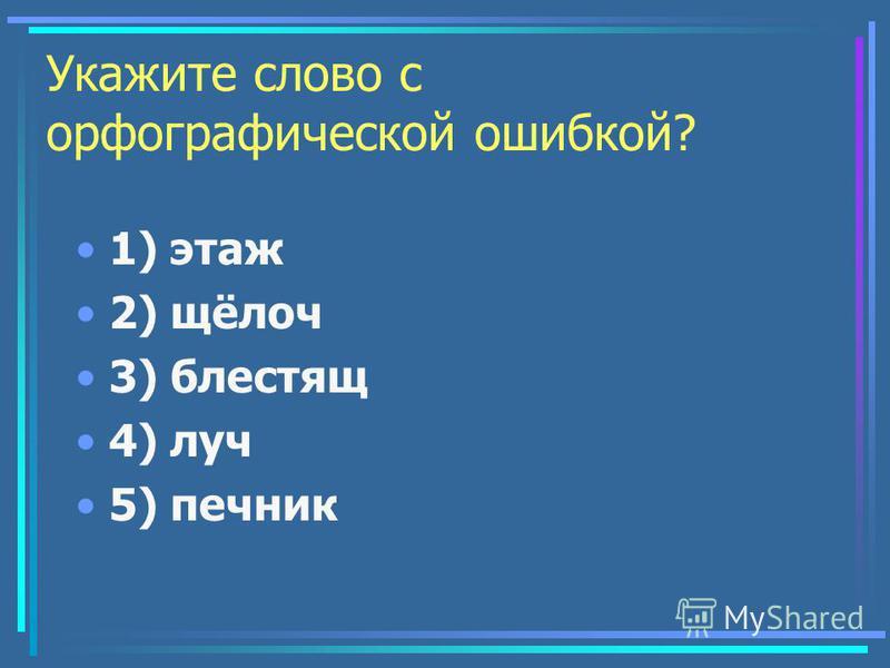 Укажите слово с орфографической ошибкой? 1) этаж 2) щёлоч 3) блестящ 4) луч 5) печник