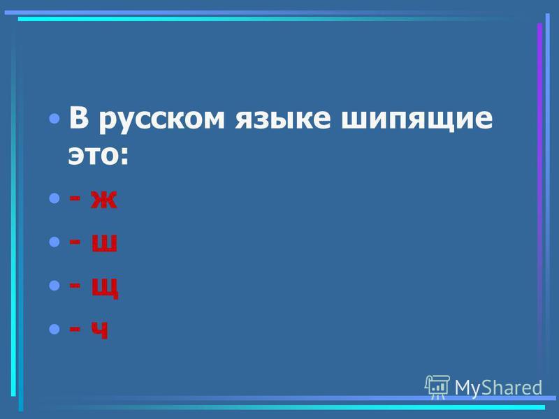 В русском языке шипящие это: - ж - ш - щ - ч