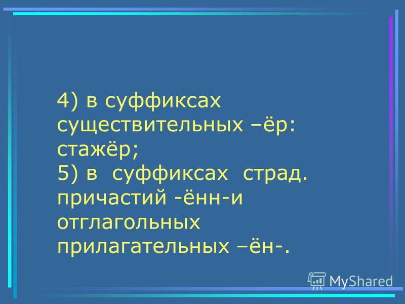 4) в суффиксах существительных –ёр: стажёр; 5) в суффиксах страд. причастий -анн-и отглагольных прилагательных –ан-.