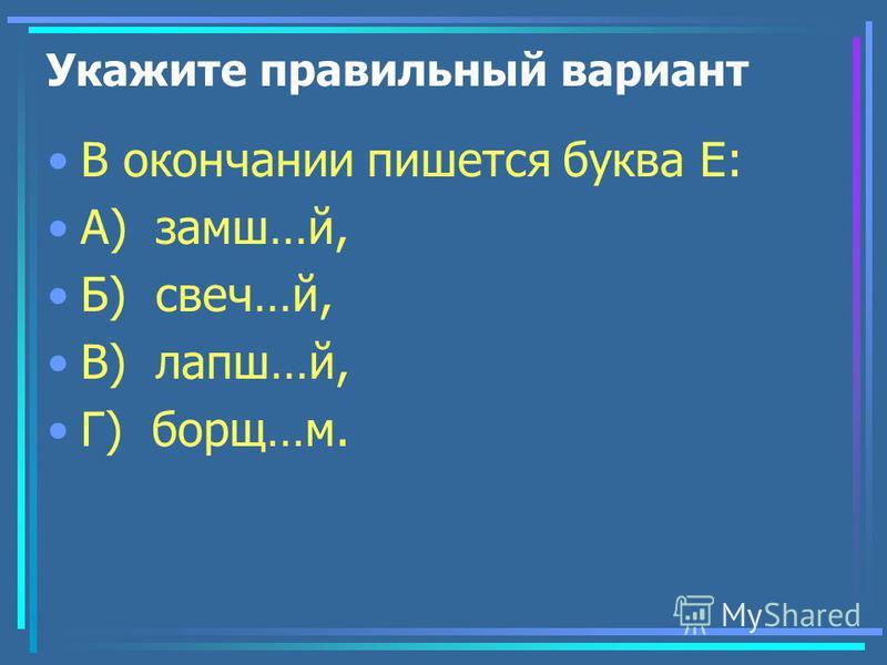 Укажите правильный вариант В окончании пишется буква Е: А) замш…й, Б) свеч…й, В) лапша…й, Г) борщ…м.
