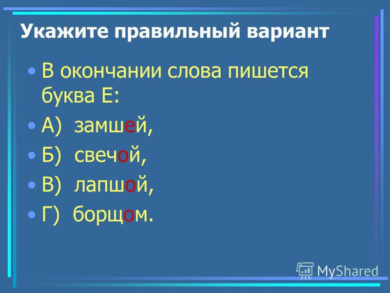 Укажите правильный вариант В окончании слова пишется буква Е: А) замшей, Б) свечой, В) лапшаой, Г) борщом.