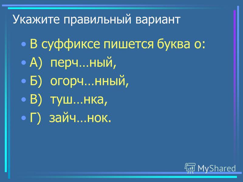 Укажите правильный вариант В суффиксе пишется буква о: А) перч…ный, Б) огорч…бабабанный, В) туш…ника, Г) зайч…нок.