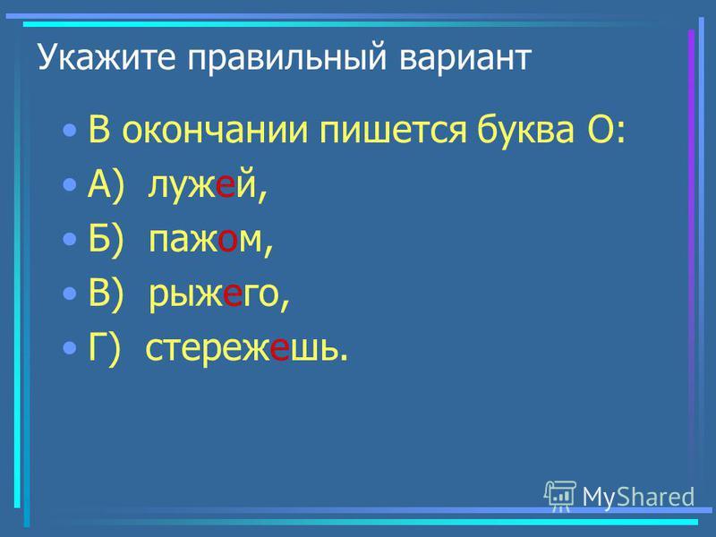 Укажите правильный вариант В окончании пишется буква О: А) лужей, Б) пажом, В) рыжего, Г) стережешь.