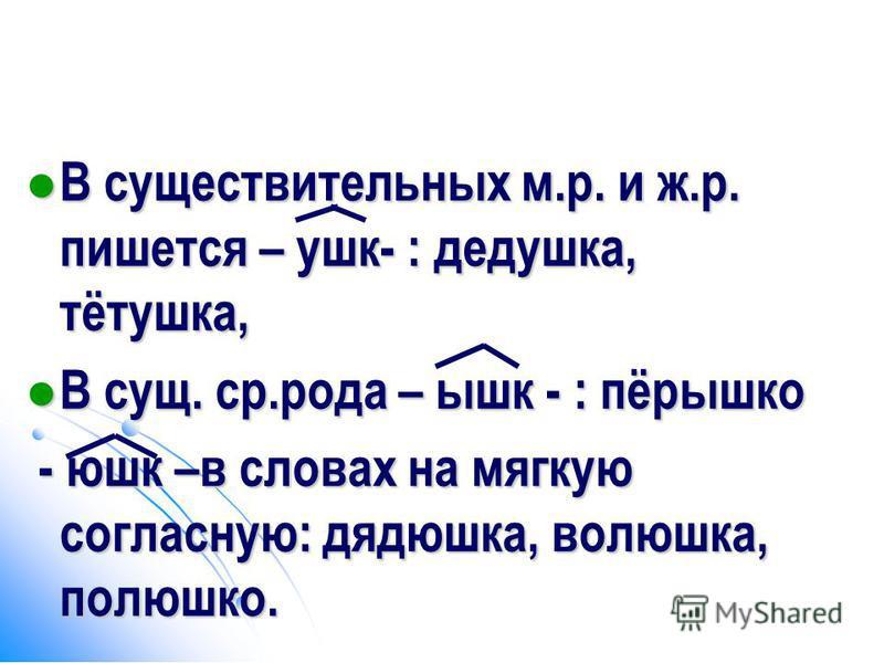 В существительных м.р. и ж.р. пишется – ушк- : дедушка, тётушка, В существительных м.р. и ж.р. пишется – ушк- : дедушка, тётушка, В сущ. ср.рода – ышк - : пёрышко В сущ. ср.рода – ышк - : пёрышко - юшк –в словах на мягкую согласнооую: дядюшка, волюшк