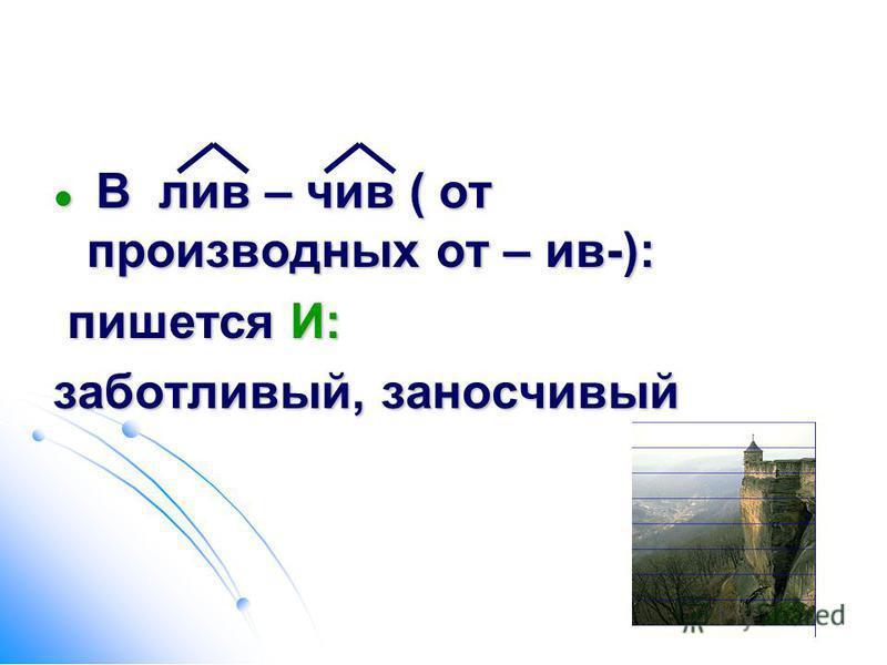 В лив – чив ( от производных от – ив-): В лив – чив ( от производных от – ив-): пишется И: пишется И: заботливый, заносчивый